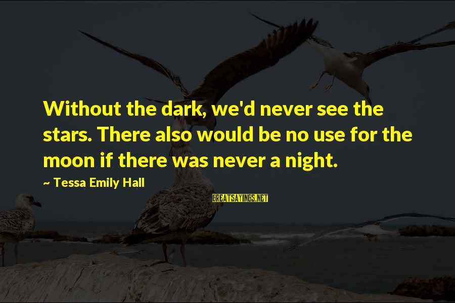 Moon Stars Night Sayings By Tessa Emily Hall: Without the dark, we'd never see the stars. There also would be no use for