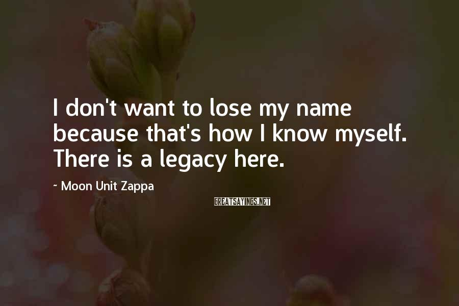 Moon Unit Zappa Sayings: I don't want to lose my name because that's how I know myself. There is