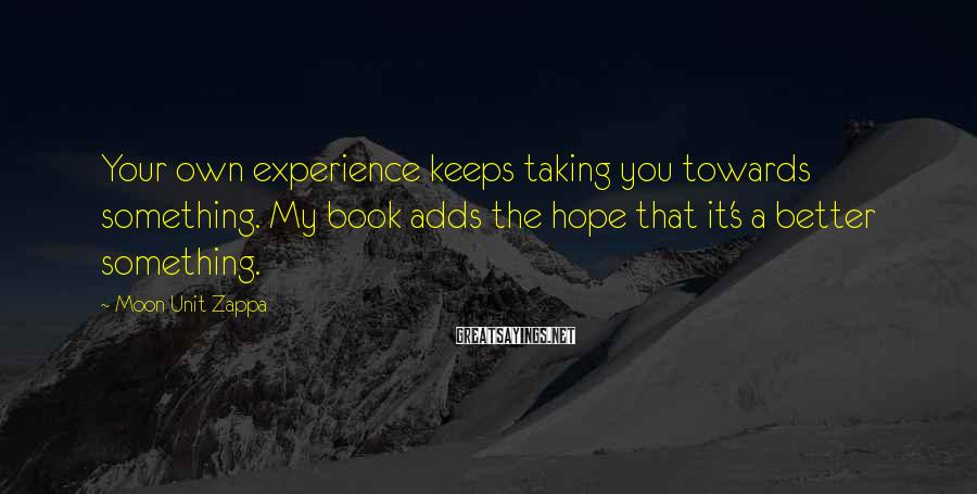 Moon Unit Zappa Sayings: Your own experience keeps taking you towards something. My book adds the hope that it's