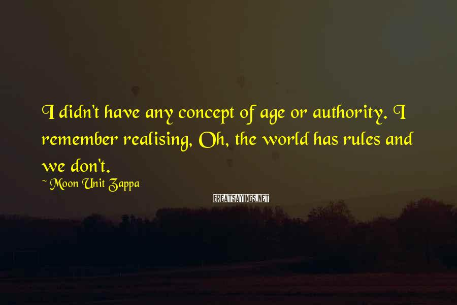 Moon Unit Zappa Sayings: I didn't have any concept of age or authority. I remember realising, Oh, the world