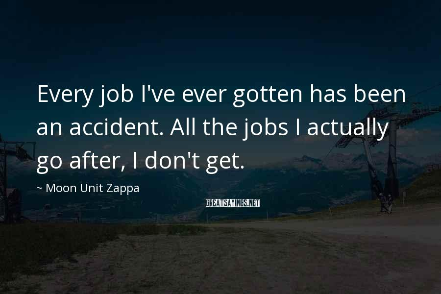Moon Unit Zappa Sayings: Every job I've ever gotten has been an accident. All the jobs I actually go