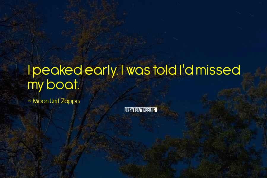 Moon Unit Zappa Sayings: I peaked early. I was told I'd missed my boat.