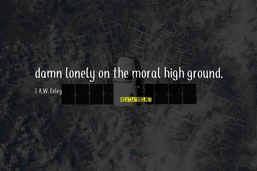 Moral High Ground Sayings By A.W. Exley: damn lonely on the moral high ground.