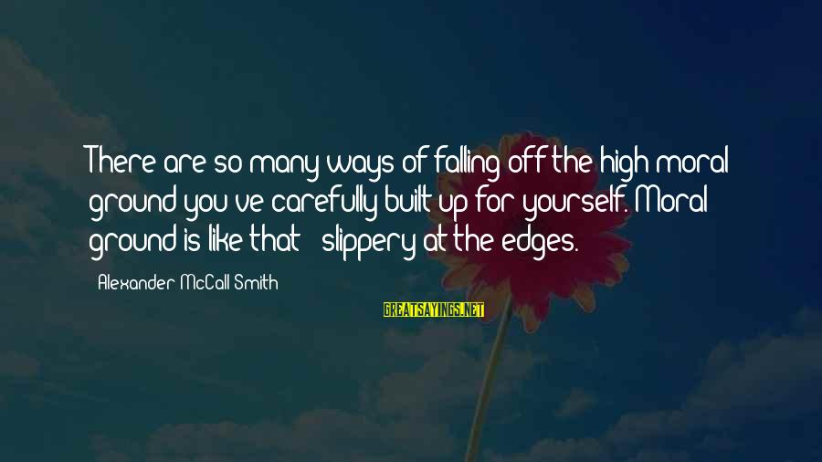 Moral High Ground Sayings By Alexander McCall Smith: There are so many ways of falling off the high moral ground you've carefully built