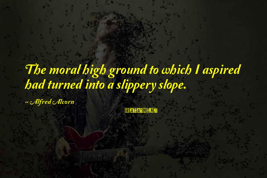 Moral High Ground Sayings By Alfred Alcorn: The moral high ground to which I aspired had turned into a slippery slope.
