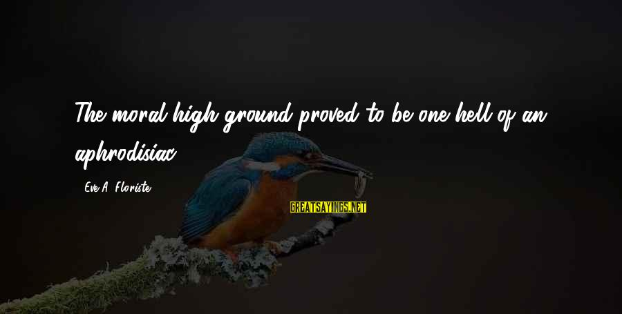 Moral High Ground Sayings By Eve A. Floriste: The moral high ground proved to be one hell of an aphrodisiac...