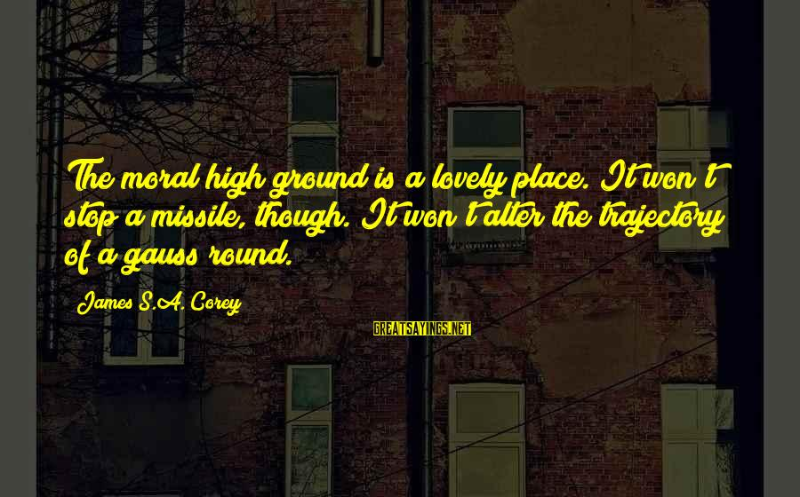 Moral High Ground Sayings By James S.A. Corey: The moral high ground is a lovely place. It won't stop a missile, though. It