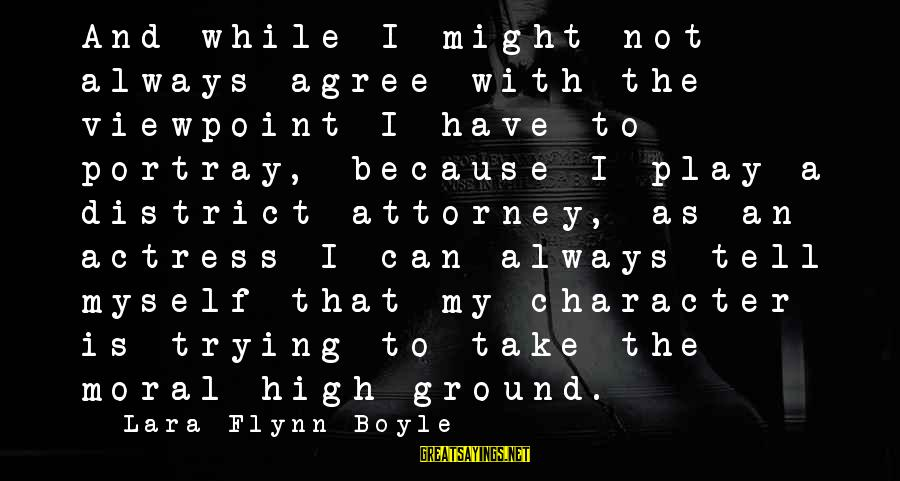 Moral High Ground Sayings By Lara Flynn Boyle: And while I might not always agree with the viewpoint I have to portray, because