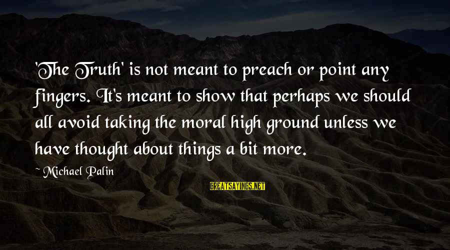 Moral High Ground Sayings By Michael Palin: 'The Truth' is not meant to preach or point any fingers. It's meant to show