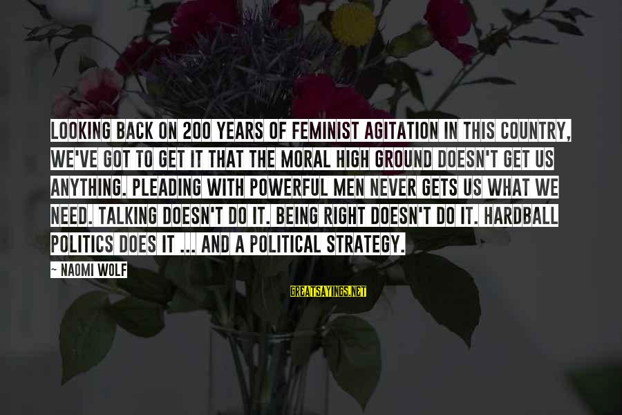 Moral High Ground Sayings By Naomi Wolf: Looking back on 200 years of feminist agitation in this country, we've got to get