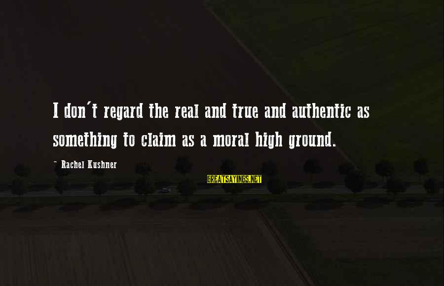 Moral High Ground Sayings By Rachel Kushner: I don't regard the real and true and authentic as something to claim as a