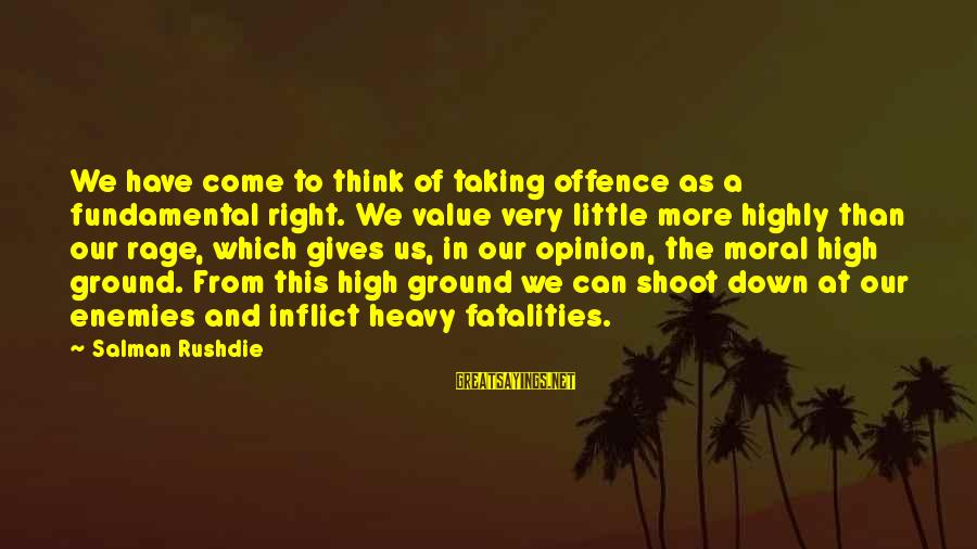 Moral High Ground Sayings By Salman Rushdie: We have come to think of taking offence as a fundamental right. We value very
