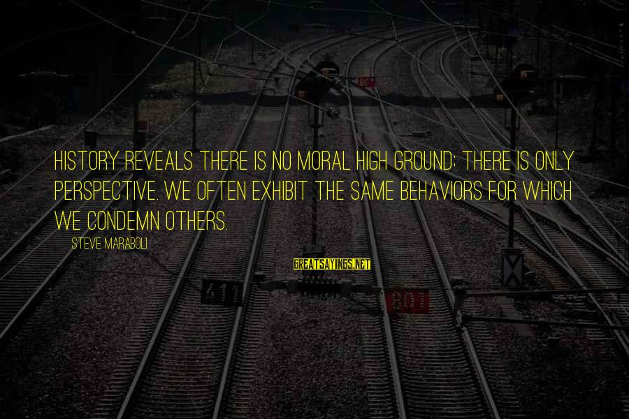 Moral High Ground Sayings By Steve Maraboli: History reveals there is no moral high ground; there is only perspective. We often exhibit