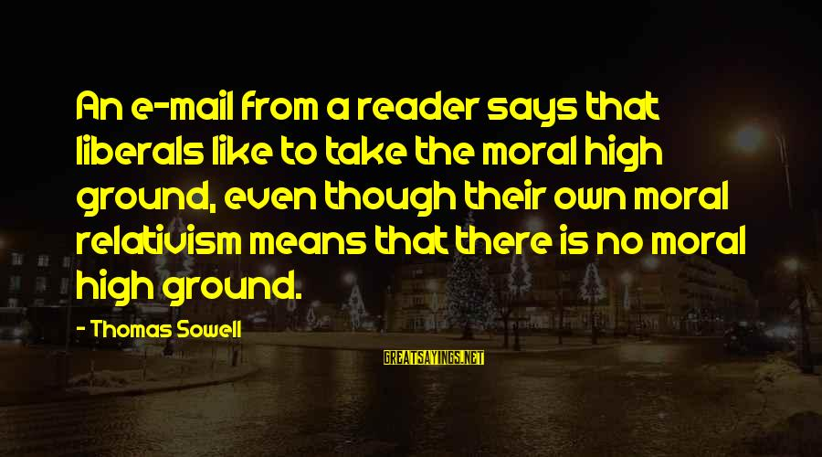 Moral High Ground Sayings By Thomas Sowell: An e-mail from a reader says that liberals like to take the moral high ground,