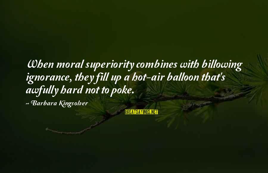 Moral Superiority Sayings By Barbara Kingsolver: When moral superiority combines with billowing ignorance, they fill up a hot-air balloon that's awfully