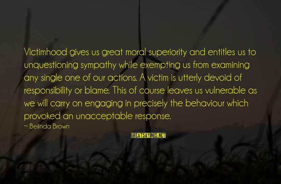 Moral Superiority Sayings By Belinda Brown: Victimhood gives us great moral superiority and entitles us to unquestioning sympathy while exempting us