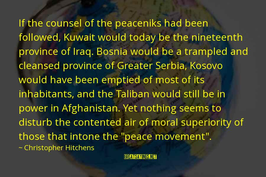 Moral Superiority Sayings By Christopher Hitchens: If the counsel of the peaceniks had been followed, Kuwait would today be the nineteenth