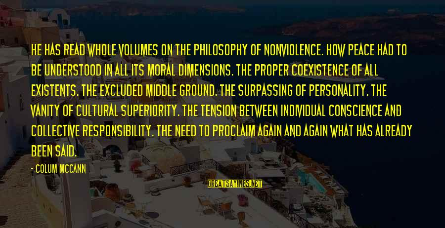 Moral Superiority Sayings By Colum McCann: He has read whole volumes on the philosophy of nonviolence. How peace had to be