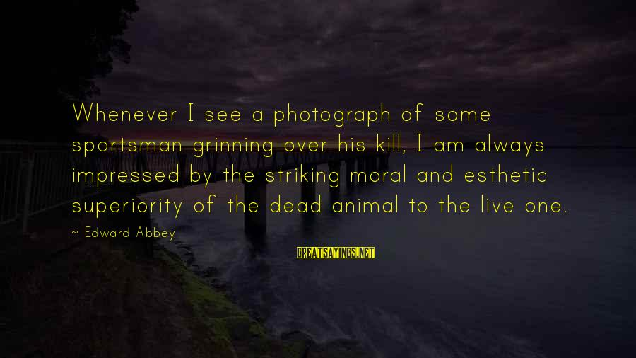 Moral Superiority Sayings By Edward Abbey: Whenever I see a photograph of some sportsman grinning over his kill, I am always