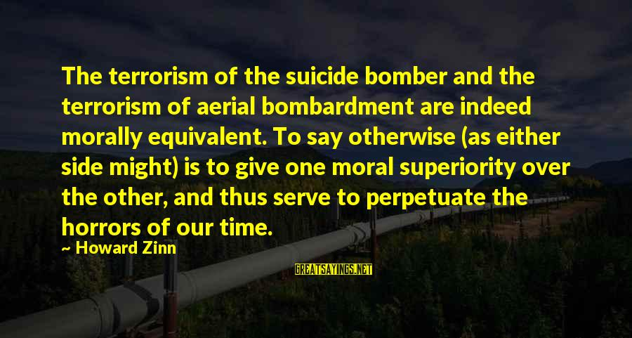 Moral Superiority Sayings By Howard Zinn: The terrorism of the suicide bomber and the terrorism of aerial bombardment are indeed morally