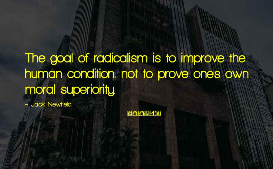 Moral Superiority Sayings By Jack Newfield: The goal of radicalism is to improve the human condition, not to prove one's own