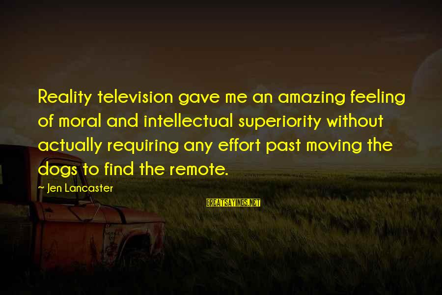 Moral Superiority Sayings By Jen Lancaster: Reality television gave me an amazing feeling of moral and intellectual superiority without actually requiring