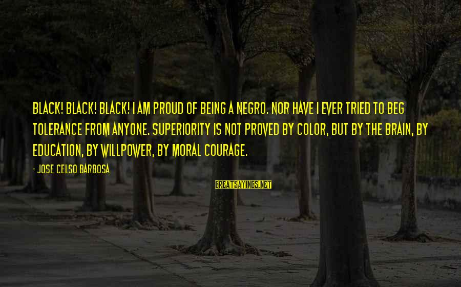 Moral Superiority Sayings By Jose Celso Barbosa: Black! Black! Black! I am proud of being a Negro. Nor have I ever tried