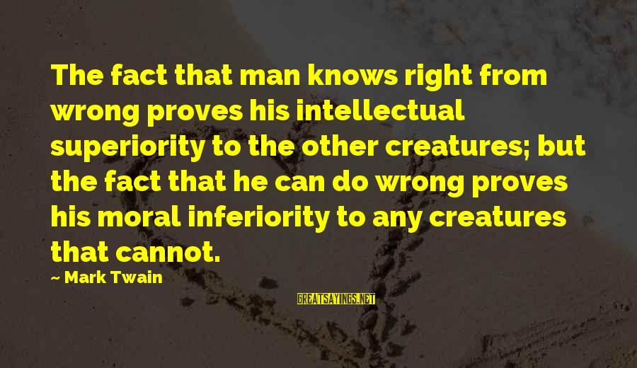 Moral Superiority Sayings By Mark Twain: The fact that man knows right from wrong proves his intellectual superiority to the other