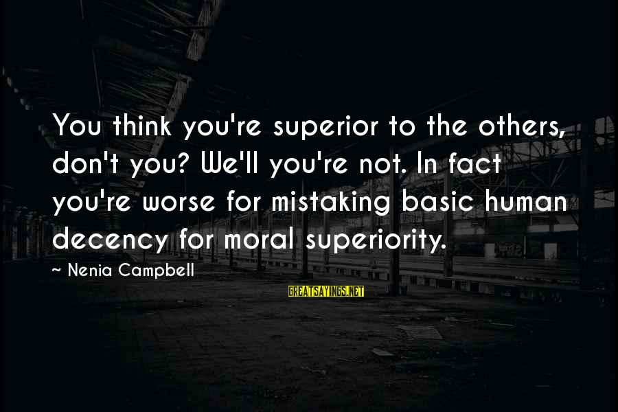Moral Superiority Sayings By Nenia Campbell: You think you're superior to the others, don't you? We'll you're not. In fact you're