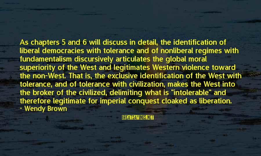 Moral Superiority Sayings By Wendy Brown: As chapters 5 and 6 will discuss in detail, the identification of liberal democracies with
