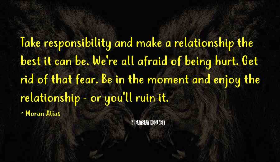 Moran Atias Sayings: Take responsibility and make a relationship the best it can be. We're all afraid of