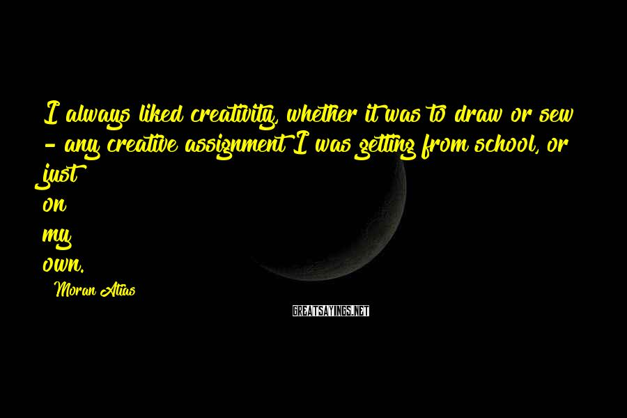Moran Atias Sayings: I always liked creativity, whether it was to draw or sew - any creative assignment