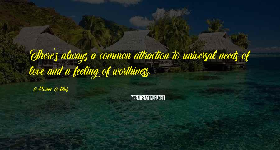 Moran Atias Sayings: There's always a common attraction to universal needs of love and a feeling of worthiness.