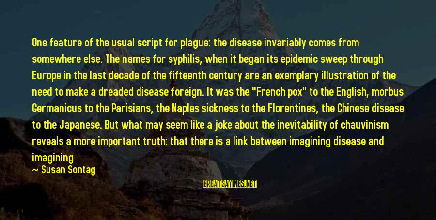 Morbus Sayings By Susan Sontag: One feature of the usual script for plague: the disease invariably comes from somewhere else.