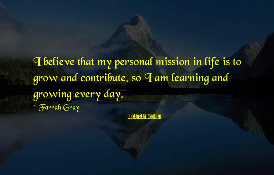 More Farrah Gray Sayings By Farrah Gray: I believe that my personal mission in life is to grow and contribute, so I
