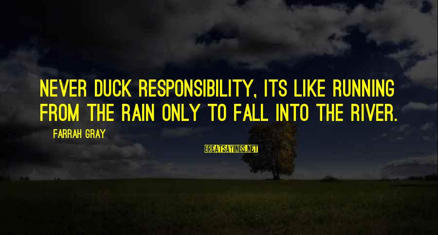 More Farrah Gray Sayings By Farrah Gray: Never duck responsibility, its like running from the rain only to fall into the river.