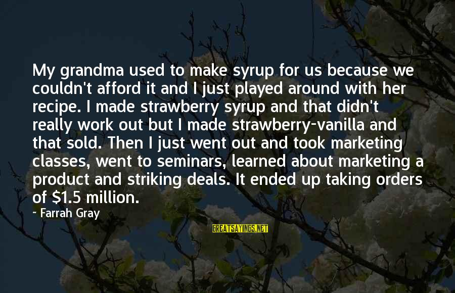 More Farrah Gray Sayings By Farrah Gray: My grandma used to make syrup for us because we couldn't afford it and I