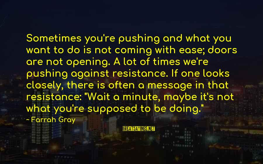 More Farrah Gray Sayings By Farrah Gray: Sometimes you're pushing and what you want to do is not coming with ease; doors