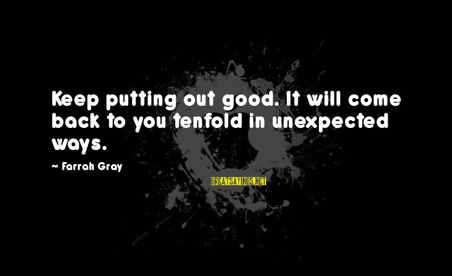 More Farrah Gray Sayings By Farrah Gray: Keep putting out good. It will come back to you tenfold in unexpected ways.