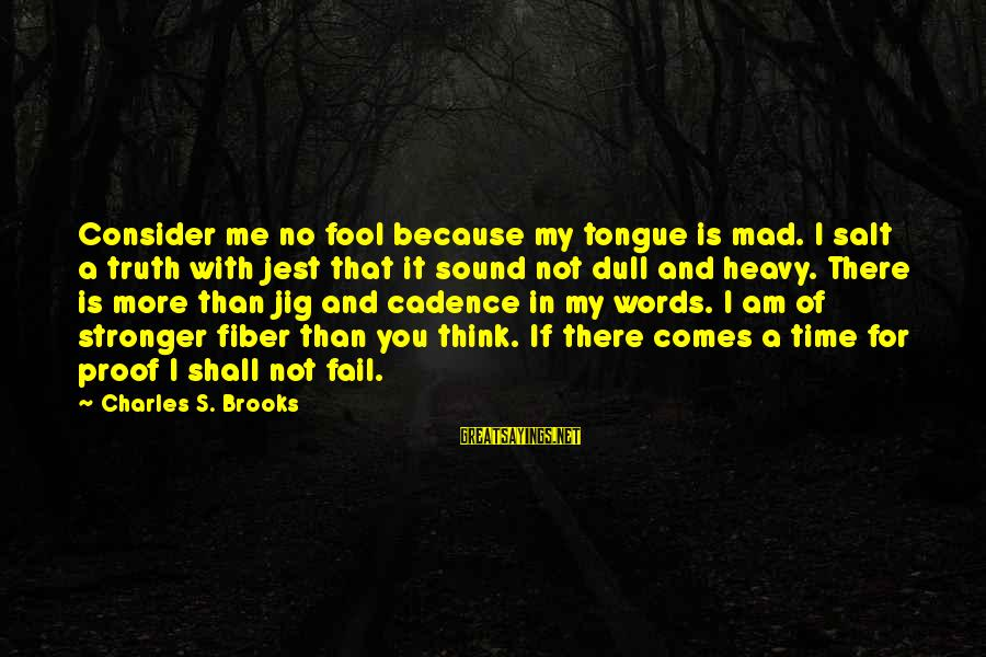 More Fool You Sayings By Charles S. Brooks: Consider me no fool because my tongue is mad. I salt a truth with jest