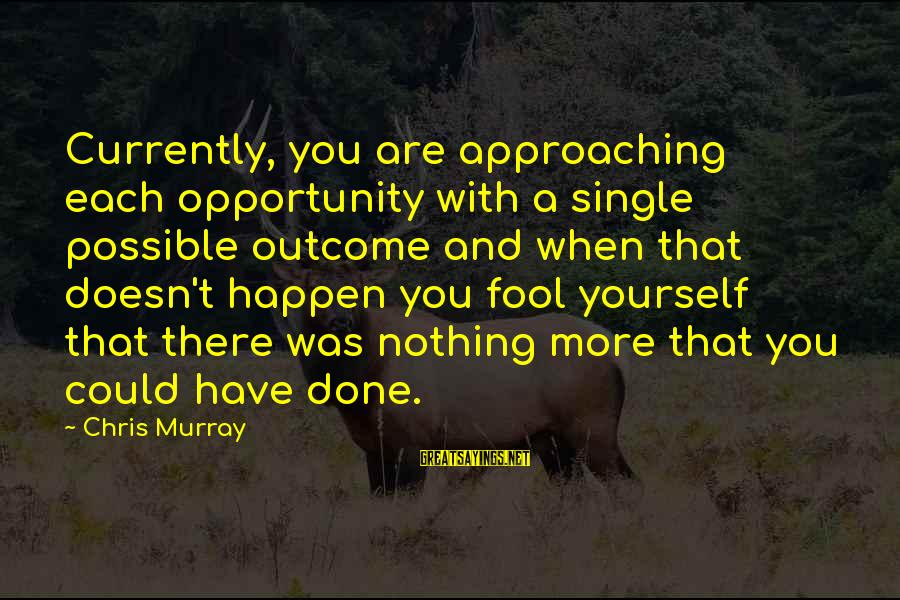 More Fool You Sayings By Chris Murray: Currently, you are approaching each opportunity with a single possible outcome and when that doesn't