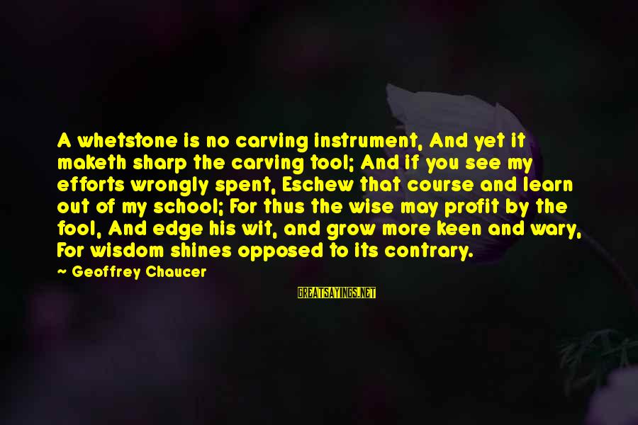 More Fool You Sayings By Geoffrey Chaucer: A whetstone is no carving instrument, And yet it maketh sharp the carving tool; And