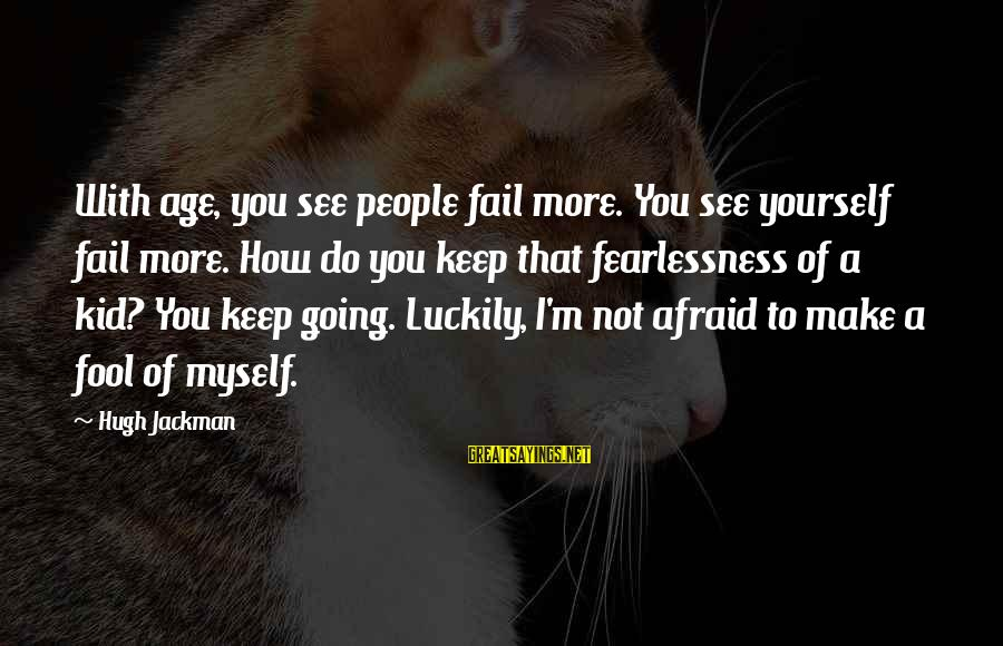 More Fool You Sayings By Hugh Jackman: With age, you see people fail more. You see yourself fail more. How do you