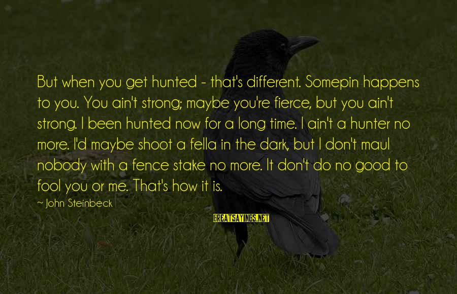 More Fool You Sayings By John Steinbeck: But when you get hunted - that's different. Somepin happens to you. You ain't strong;