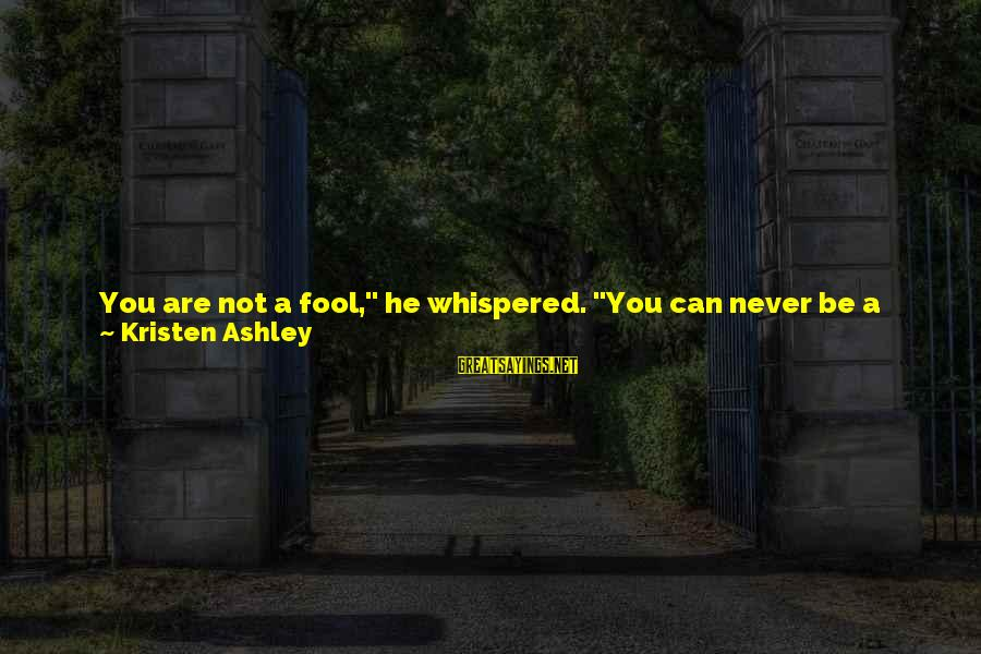 """More Fool You Sayings By Kristen Ashley: You are not a fool,"""" he whispered. """"You can never be a fool. You're total"""