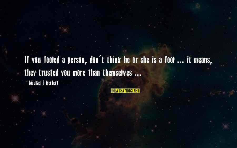 More Fool You Sayings By Michael J Herbert: If you fooled a person, don't think he or she is a fool ... it