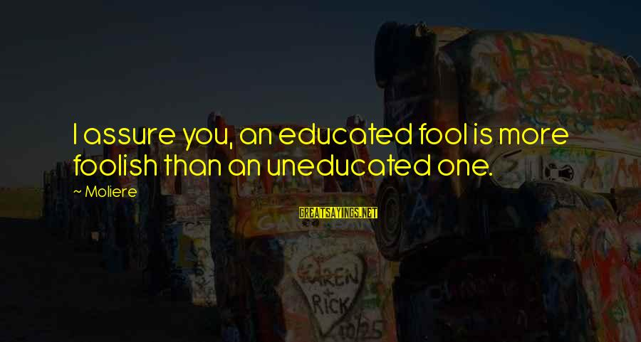 More Fool You Sayings By Moliere: I assure you, an educated fool is more foolish than an uneducated one.