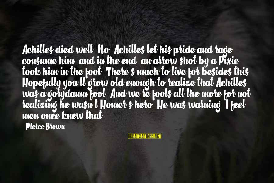"""More Fool You Sayings By Pierce Brown: Achilles died well""""""""No. Achilles let his pride and rage consume him, and in the end,"""