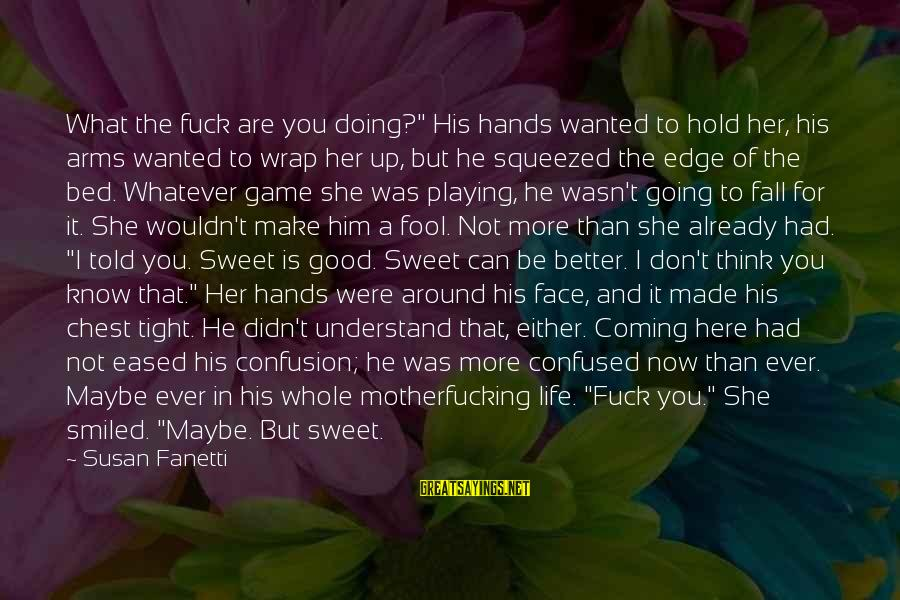 """More Fool You Sayings By Susan Fanetti: What the fuck are you doing?"""" His hands wanted to hold her, his arms wanted"""