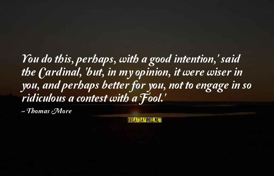 More Fool You Sayings By Thomas More: You do this, perhaps, with a good intention,' said the Cardinal, 'but, in my opinion,